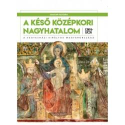 Szende László: A késő középkori nagyhatalom 1301-1526 - A vegyesházi királyok Magyarországa