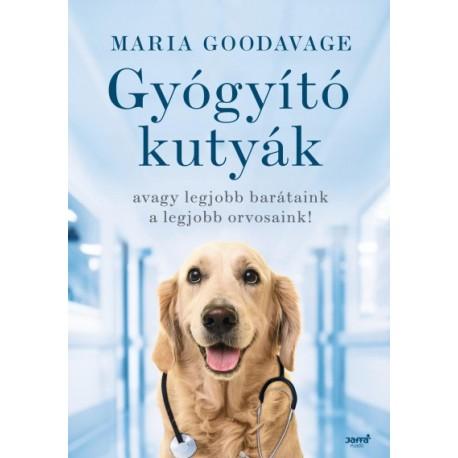 Maria Goodavage: Gyógyító kutyák - avagy a legjobb barátaink a legjobb orvosaink!