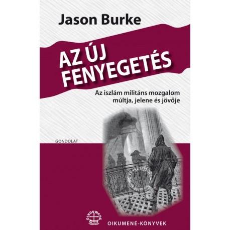 Jason Burke: Az új fenyegetés - Az iszlám militáns mozgalom múltja, jelene és jövője