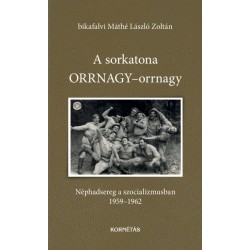 Bikafalvi Máthé László Zoltán: A sorkatona ORRNAGY-orrnagy - Néphadsereg a szocializmusban 1959-1962
