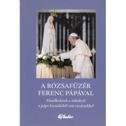 A rózsafüzér Ferenc pápával - Elmélkedések a titokról a pápa beszédeiből vett részletekkel