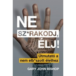 Gary John Bishop: Ne sz*rakodj, élj! - Útmutató a nem elb*szott élethez