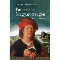 Magyar László András: Paracelsus Magyarországon - 24 igaz történet
