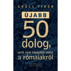 Grüll Tibor: Újabb 50 dolog, amit nem képzeltél volna a rómaiakról