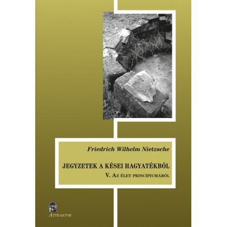 Friedrich Nietzsche: Jegyzetek a kései hagyatékból V. - Az élet princípiumáról