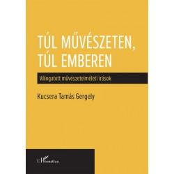 Kucsera Tamás Gergely: Túl művészeten, túl emberen - Válogatott művészetelméleti írások