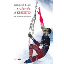 Székelyhidi László: A végtől a kezdetig - Egy alkoholista feljegyzései