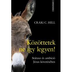 Craig C. Hill: Közöttetek ne így legyen! - Státusz és ambíció Jézus követésében