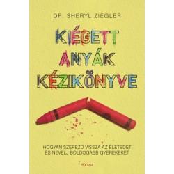Dr. Sheryl Ziegler: Kiégett anyák kézikönyve - Hogyan szerezd vissza az életedet és nevelj boldogabb gyerekeket
