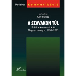 Kiss Balázs: A szavakon túl - Politikai kommunikáció Magyarországon, 1990-2015