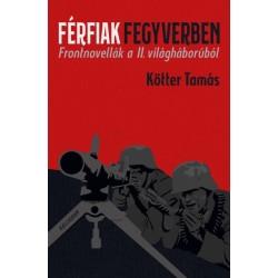 Kötter Tamás: Férfiak fegyverben - Frontnovellák a II. világháborúból