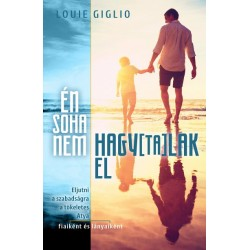 Louie Giglio: Én soha nem hagytalak el - Eljutni a szabadságra a tökéletes Atya fiaiként és lányaiként
