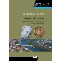 Szalontai Csaba: Szeged születése - Megtelepedés a szegedi tájban a város alakulásáig