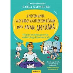 Carla Naumburg: A nevem Anya. Vagy ahogy a gyerekeim hívnak - ANYA ANYAA ANYAAA - Hogyan neveljünk gyereket anélkül, hogy kib...