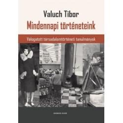 Valuch Tibor: Mindennapi történeteink - Válogatott társadalomtörténeti tanulmányok