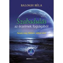 Balogh Béla: Szabadulás az érzelmek fogságából - Tanulj meg félelem nélkül élni - Letölthető mp3-meditációval