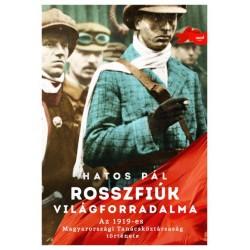 Hatos Pál: Rosszfiúk világforradalma - Az 1919-es Magyarországi Tanácsköztársaság története