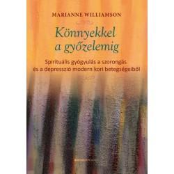 Marianne Williamson: Könnyekkel a győzelemig - Spirituális gyógyulás a szorongás és a depresszió modern kori betegségeiből