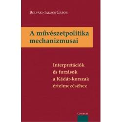 Bolvári-Takács Gábor: A művészetpolitika mechanizmusai - Interpretációk és források a Kádár-korszak értelmezéséhez
