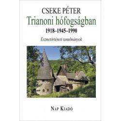 Cseke Péter: Trianoni hófogságban 1918-1945-1990 - Eszmetörténeti tanulmányok