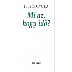 Illyés Gyula: Mi az, hogy idő? - Elfeledett írások