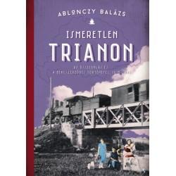 Ablonczy Balázs: Ismeretlen Trianon - Az összeomlás és a békeszerződés történetei 1918-1921