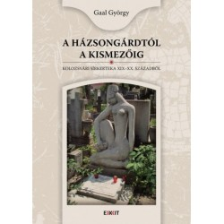 Gaal György: A Házsongárdtól a Kismezőig - Kolozsvári sírkertek a XIX-XX. századból