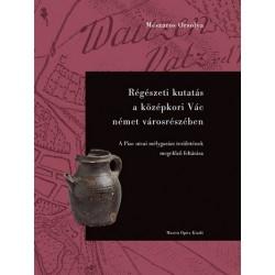 Mészáros Orsolya: Régészeti kutatás a középkori Vác német városrészében - A Piac utcai mélygarázs területének megelőző feltárása