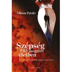 Allison Pataki: Szépség egy megtört életben - Igaz történet szerelemről, hűségről és kitartásról