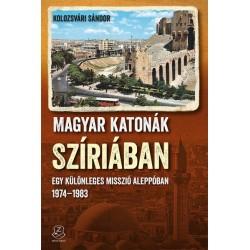 Kolozsvári Sándor: Magyar katonák Szíriában - Egy különleges misszió Aleppóban - 1974-1983