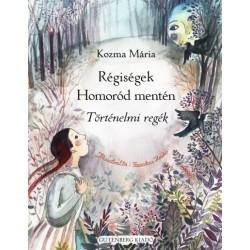 Kozma Mária: Régiségek Homoród mentén - Történelmi regék