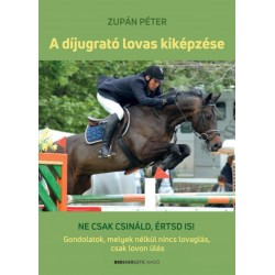 Zupán Péter: A díjugrató lovas kiképzése - Ne csak csináld, értsd is! Gondolatok, melyek nélkül nincs lovaglás, csak lovon ülés
