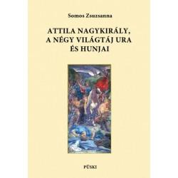 Somos Zsuzsanna: Attila nagykirály, a négy világtáj ura és hunjai