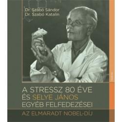 Dr. Szabó Sándor - Szabó Katalin: A stressz 80 éve és Selye János egyéb felfedezései - Az elmaradt Nobel-díj