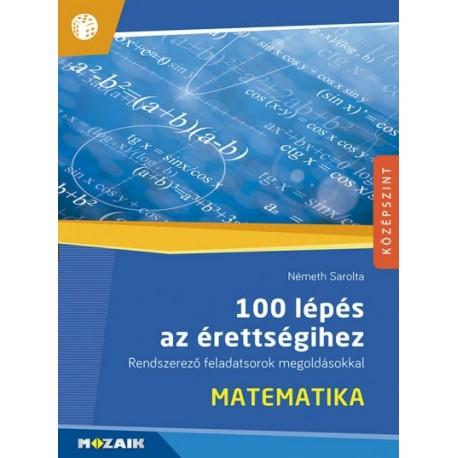Németh Sarolta: 100 lépés az érettségihez - Matematika - Rendszerező feladatsorok megoldásokkal (MS-2328)