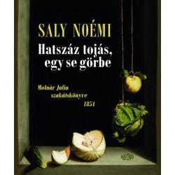 Saly Noémi: Hatszáz tojás, egy se görbe - Molnár Julia szakátskönyve 1854