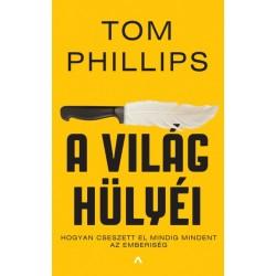 Tom Phillips: A világ hülyéi - Hogyan cseszett el mindig mindent az emberiség