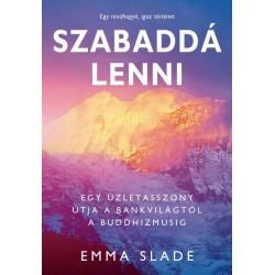 Emma Slade: Szabaddá lenni - Egy üzletasszony útja a bankvilágtól a buddhizmusig