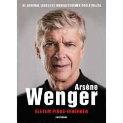 Arsene Wenger: Életem piros-fehérben - Az Arsenal legendás menedzserének önéletrajza