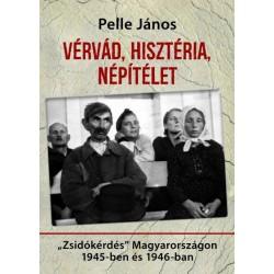 """Pelle János: Vérvád, hisztéria, népítélet - """"Zsidókérdés"""" Magyarországon 1945-ben és 1946-ban"""