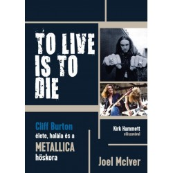Joel Mciver: To Live Is To Die - Cliff Burton élete, halála és a Metallica hőskora