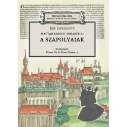 Fodor Pál - Varga Szabolcs: Egy elfeledett magyar királyi dinasztia - a Szapolyaiak