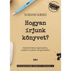 Nádasi Krisz: Hogyan írjunk könyvet? - Gyakorlati kalauz fogalmazáshoz, irodalmi és szakmai szövegek írásához