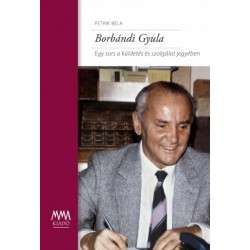 Petrik Béla: Borbándi Gyula - Egy sors a küldetés és szolgálat jegyében