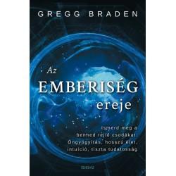 Gregg Braden: Az emberiség ereje - Ismerd meg a benned rejlő csodákat - öngyógyítás, hosszú élet, intuíció, tiszta tudatosság