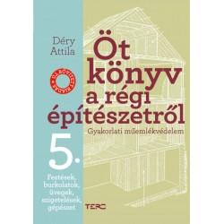 Déry Attila: Öt könyv a régi építészetről 5. - Festések, burkolatok, üvegek, szigetelések, gépészet - Gyakorlati műemlékvédelem