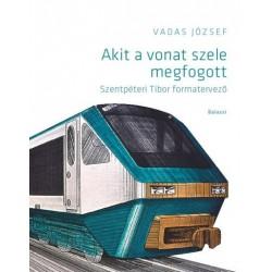 Vadas József: Akit a vonat szele megfogott - Szentpéteri Tibor formatervező