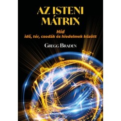 Gregg Braden: Az isteni mátrix - Híd idő, tér, csodák és hiedelmek között