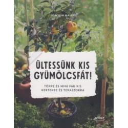 Joachim Mayer: Ültessünk kis gyümölcsfát! - Törpe és mini fák kis kertekbe és teraszokra