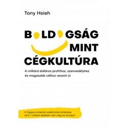 Tony Hsieh: Boldogság mint cégkultúra - A milliárd dolláros profithoz, szenvedélyhez és magasabb célhoz vezető út